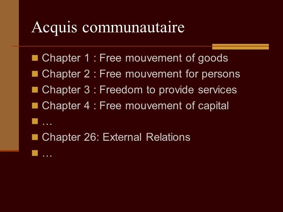 Acquis communautaire Chapter 1 : Free mouvement of goods Chapter 2 : Free mouvement for persons Chapter 3 : Freedom to provide services Chapter 4 : Free mouvement of capital … Chapter 26: External Relations …