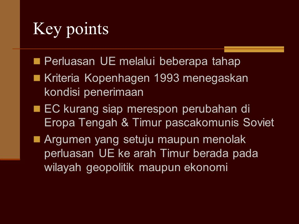 Key points Perluasan UE melalui beberapa tahap Kriteria Kopenhagen 1993 menegaskan kondisi penerimaan EC kurang siap merespon perubahan di Eropa Tenga