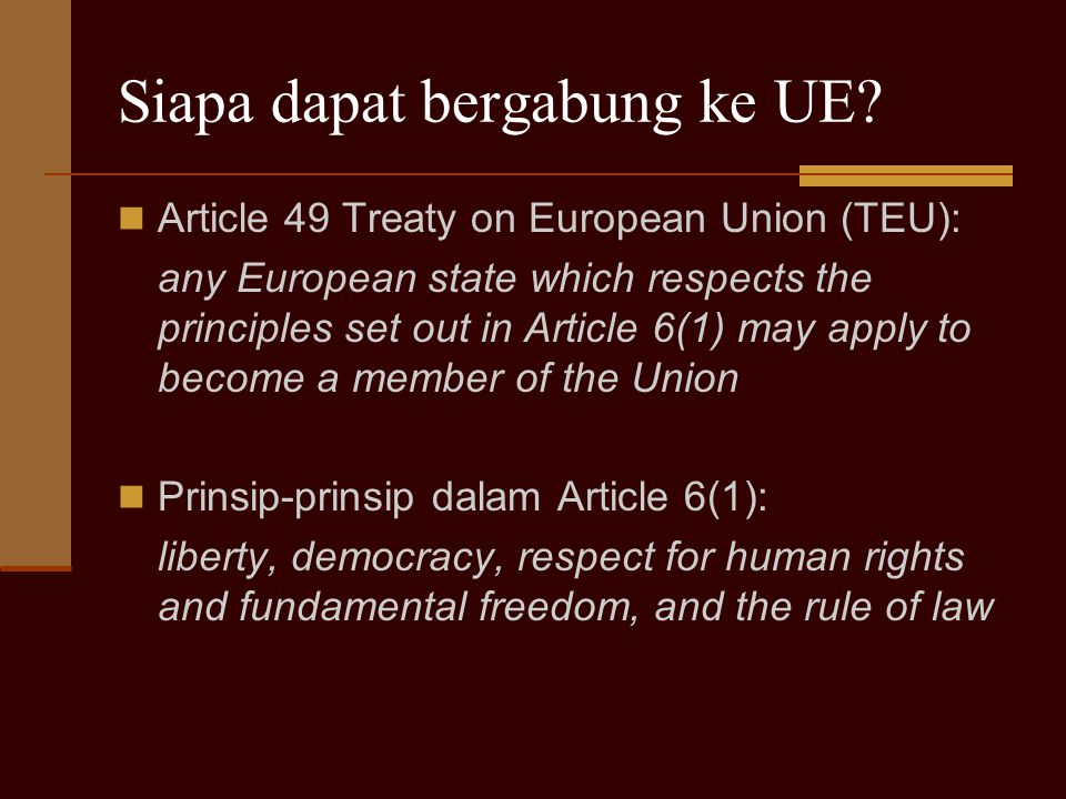 Siapa dapat bergabung ke UE? Article 49 Treaty on European Union (TEU): any European state which respects the principles set out in Article 6(1) may a