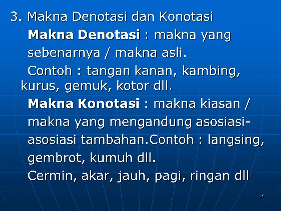 3. Makna Denotasi dan Konotasi Makna Denotasi : makna yang Makna Denotasi : makna yang sebenarnya / makna asli. sebenarnya / makna asli. Contoh : tang