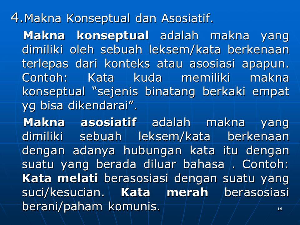 4. Makna Konseptual dan Asosiatif. Makna konseptual adalah makna yang dimiliki oleh sebuah leksem/kata berkenaan terlepas dari konteks atau asosiasi a