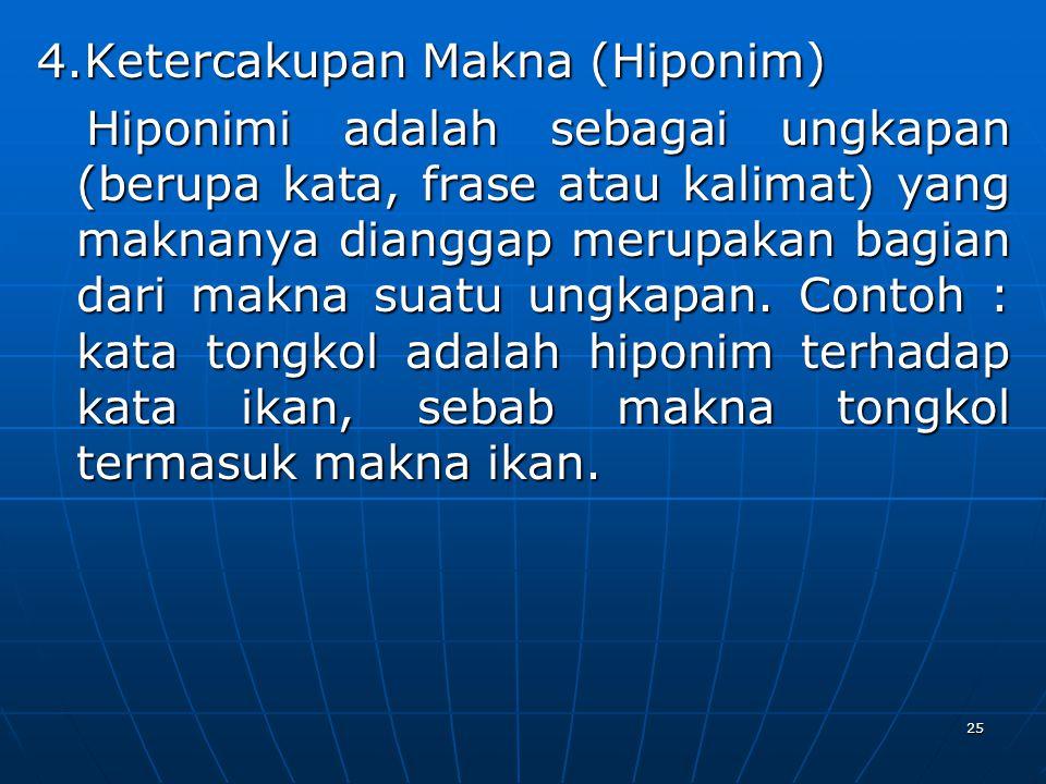 4.Ketercakupan Makna (Hiponim) Hiponimi adalah sebagai ungkapan (berupa kata, frase atau kalimat) yang maknanya dianggap merupakan bagian dari makna s