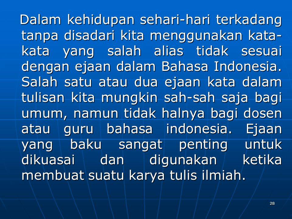 Dalam kehidupan sehari-hari terkadang tanpa disadari kita menggunakan kata- kata yang salah alias tidak sesuai dengan ejaan dalam Bahasa Indonesia. Sa