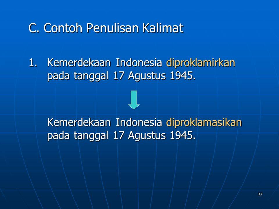 37 C. Contoh Penulisan Kalimat 1.K emerdekaan Indonesia diproklamirkan pada tanggal 17 Agustus 1945. Kemerdekaan Indonesia diproklamasikan pada tangga