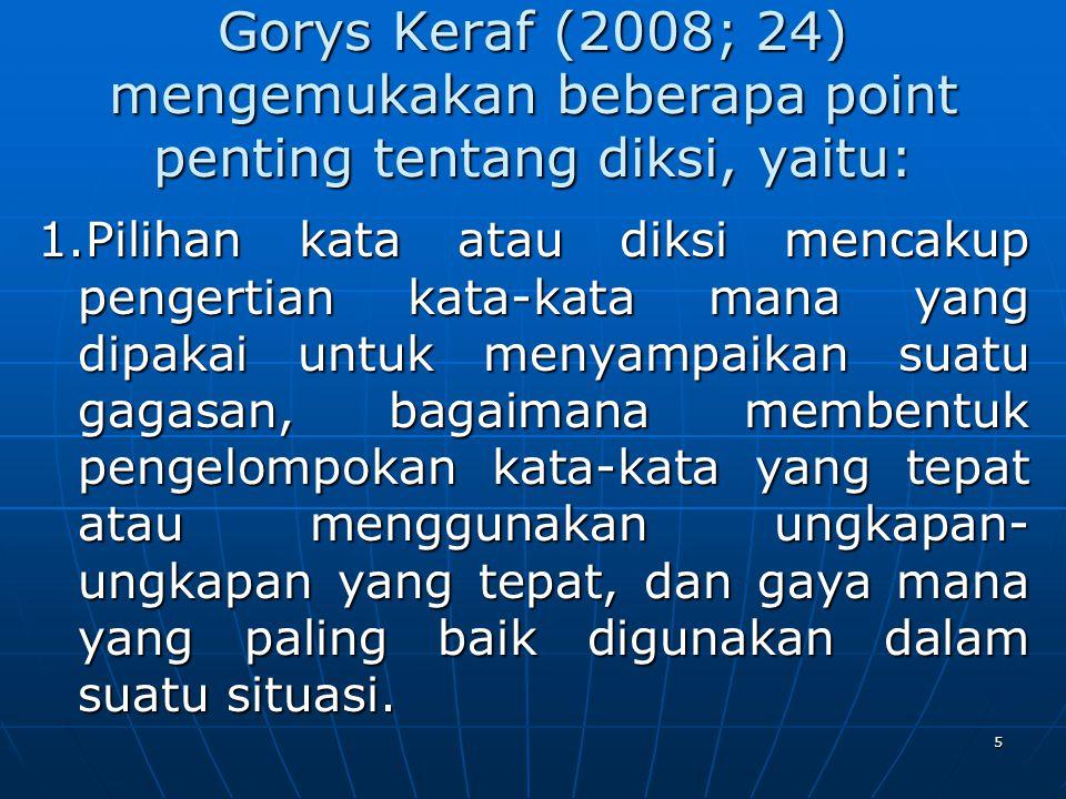 Gorys Keraf (2008; 24) mengemukakan beberapa point penting tentang diksi, yaitu: 1.Pilihan kata atau diksi mencakup pengertian kata-kata mana yang dip