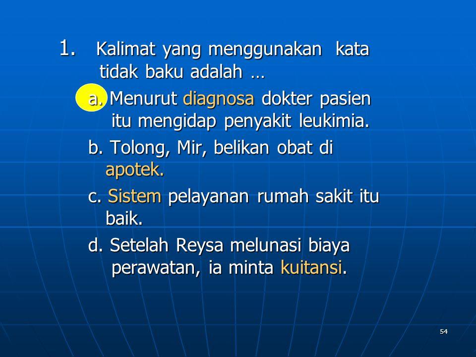54 1. Kalimat yang menggunakan kata tidak baku adalah … a. Menurut diagnosa dokter pasien itu mengidap penyakit leukimia. b. Tolong, Mir, belikan obat