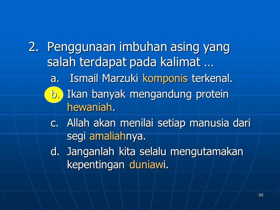 55 2.P enggunaan imbuhan asing yang salah terdapat pada kalimat … a. Ismail Marzuki komponis terkenal. b.I kan banyak mengandung protein hewaniah. c.A