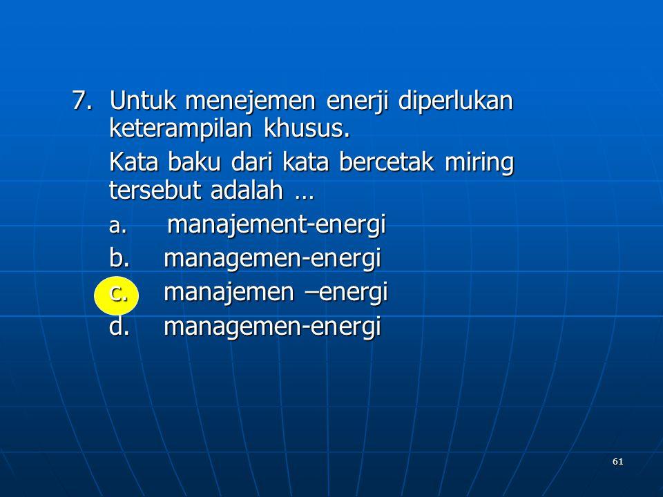 61 7. Untuk menejemen enerji diperlukan keterampilan khusus. Kata baku dari kata bercetak miring tersebut adalah … a. m anajement-energi b. m anagemen