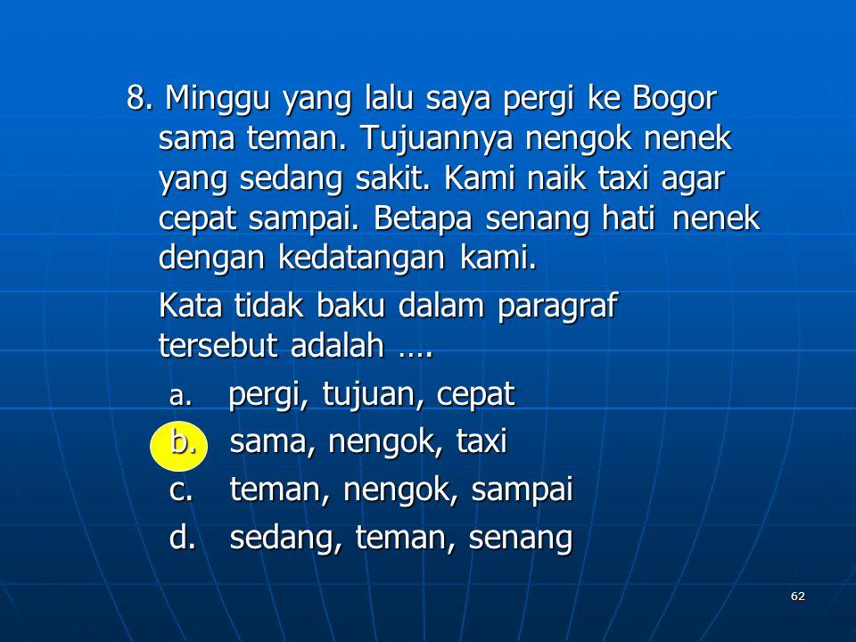 62 8. Minggu yang lalu saya pergi ke Bogor sama teman. Tujuannya nengok nenek yang sedang sakit. Kami naik taxi agar cepat sampai. Betapa senang hatin