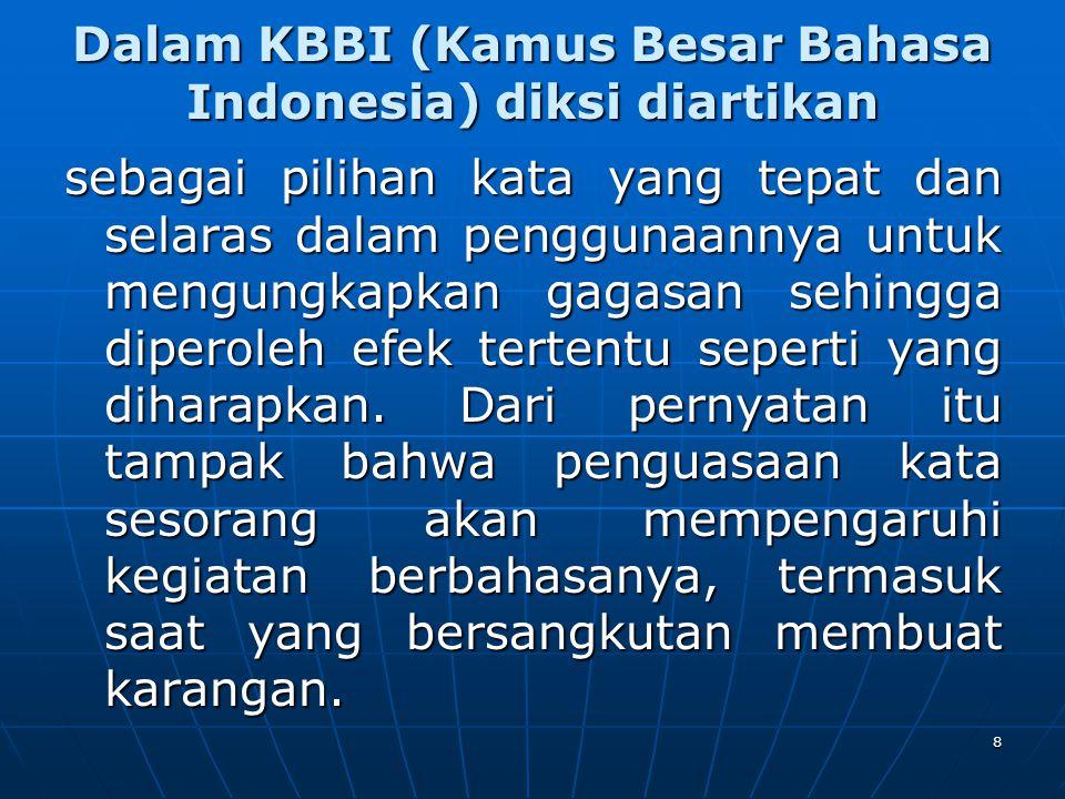 Dalam KBBI (Kamus Besar Bahasa Indonesia) diksi diartikan sebagai pilihan kata yang tepat dan selaras dalam penggunaannya untuk mengungkapkan gagasan