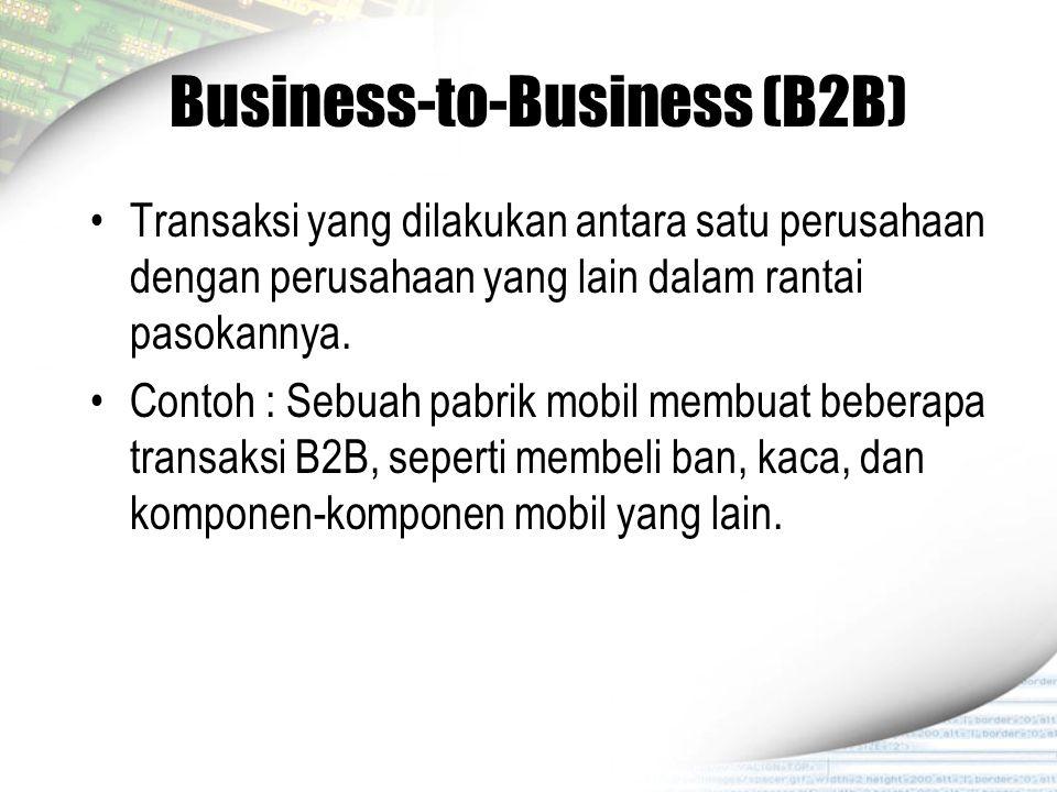 Business-to-Business (B2B) Transaksi yang dilakukan antara satu perusahaan dengan perusahaan yang lain dalam rantai pasokannya. Contoh : Sebuah pabrik