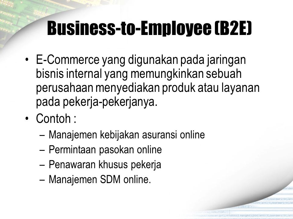 Business-to-Employee (B2E) E-Commerce yang digunakan pada jaringan bisnis internal yang memungkinkan sebuah perusahaan menyediakan produk atau layanan