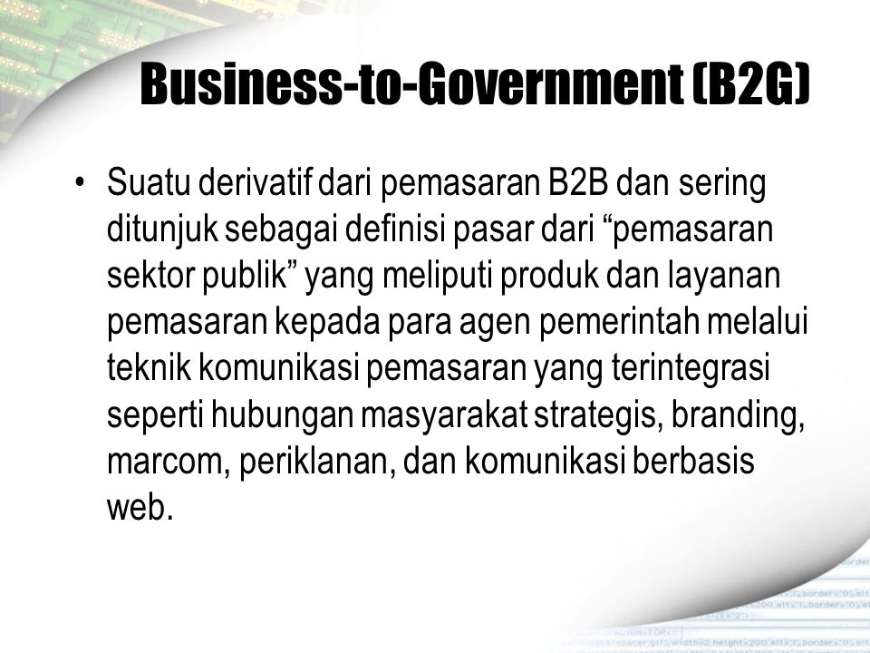 """Business-to-Government (B2G) Suatu derivatif dari pemasaran B2B dan sering ditunjuk sebagai definisi pasar dari """"pemasaran sektor publik"""" yang meliput"""