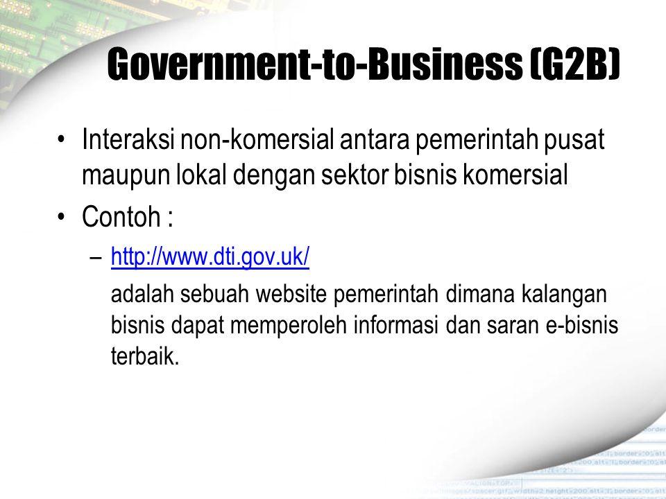 Government-to-Business (G2B) Interaksi non-komersial antara pemerintah pusat maupun lokal dengan sektor bisnis komersial Contoh : –http://www.dti.gov.
