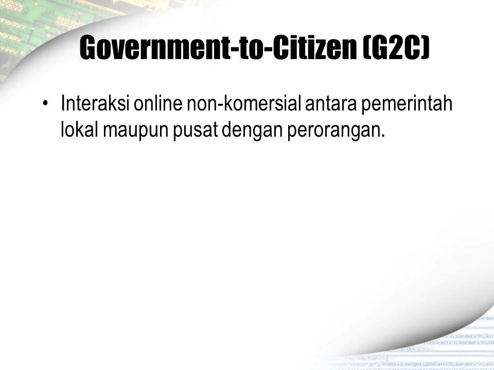 Government-to-Citizen (G2C) Interaksi online non-komersial antara pemerintah lokal maupun pusat dengan perorangan.