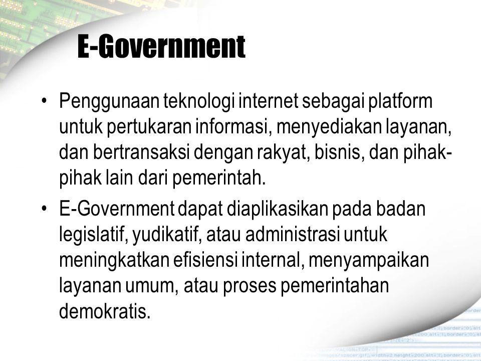 E-Government Penggunaan teknologi internet sebagai platform untuk pertukaran informasi, menyediakan layanan, dan bertransaksi dengan rakyat, bisnis, d