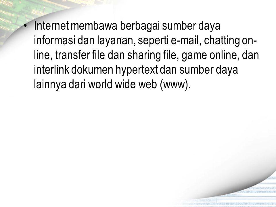 Internet membawa berbagai sumber daya informasi dan layanan, seperti e-mail, chatting on- line, transfer file dan sharing file, game online, dan inter