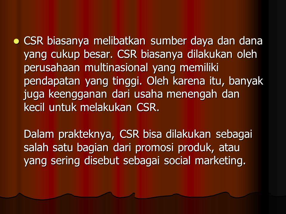 CSR biasanya melibatkan sumber daya dan dana yang cukup besar. CSR biasanya dilakukan oleh perusahaan multinasional yang memiliki pendapatan yang ting