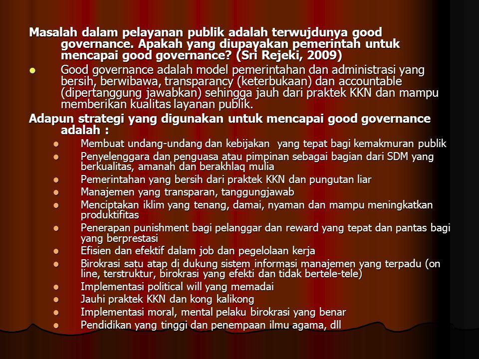 Masalah dalam pelayanan publik adalah terwujdunya good governance. Apakah yang diupayakan pemerintah untuk mencapai good governance? (Sri Rejeki, 2009