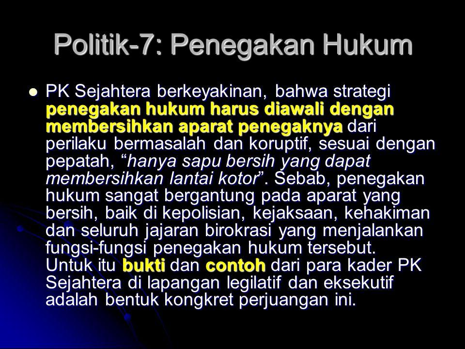Politik-7: Anti KKN PKS berpendapat, bahwa dalam kerangka implementasi dan eksekusi kebijakan politik negara secara efisien dan efektif, maka keberadaan institusi birokrasi negara dan tata kelola pemerintahan yang baik, rapi dan kredibel akan mendorong terwujudnya stabilitas politik dan ekonomi yang dinamis dan tanpa distorsi.