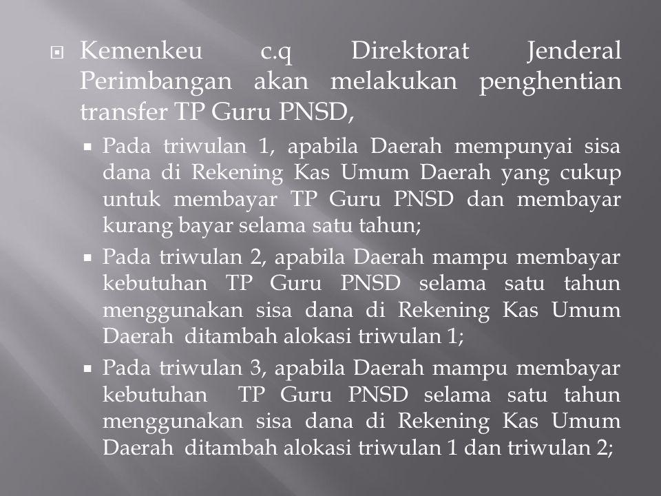  Kemenkeu c.q Direktorat Jenderal Perimbangan akan melakukan penghentian transfer TP Guru PNSD,  Pada triwulan 1, apabila Daerah mempunyai sisa dana