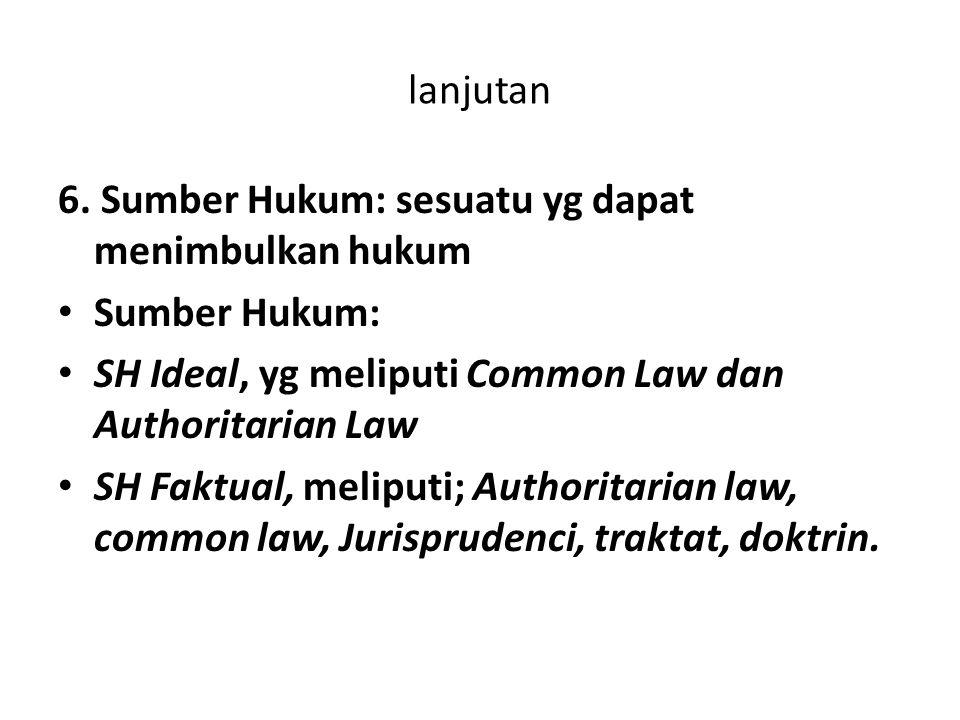 lanjutan 6. Sumber Hukum: sesuatu yg dapat menimbulkan hukum Sumber Hukum: SH Ideal, yg meliputi Common Law dan Authoritarian Law SH Faktual, meliputi