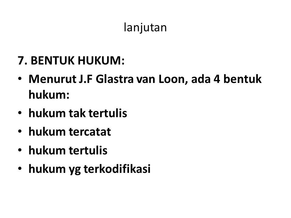 lanjutan 7. BENTUK HUKUM: Menurut J.F Glastra van Loon, ada 4 bentuk hukum: hukum tak tertulis hukum tercatat hukum tertulis hukum yg terkodifikasi