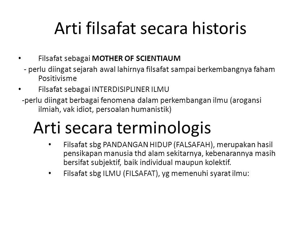 Arti filsafat secara historis Filsafat sebagai MOTHER OF SCIENTIAUM - perlu diingat sejarah awal lahirnya filsafat sampai berkembangnya faham Positivi
