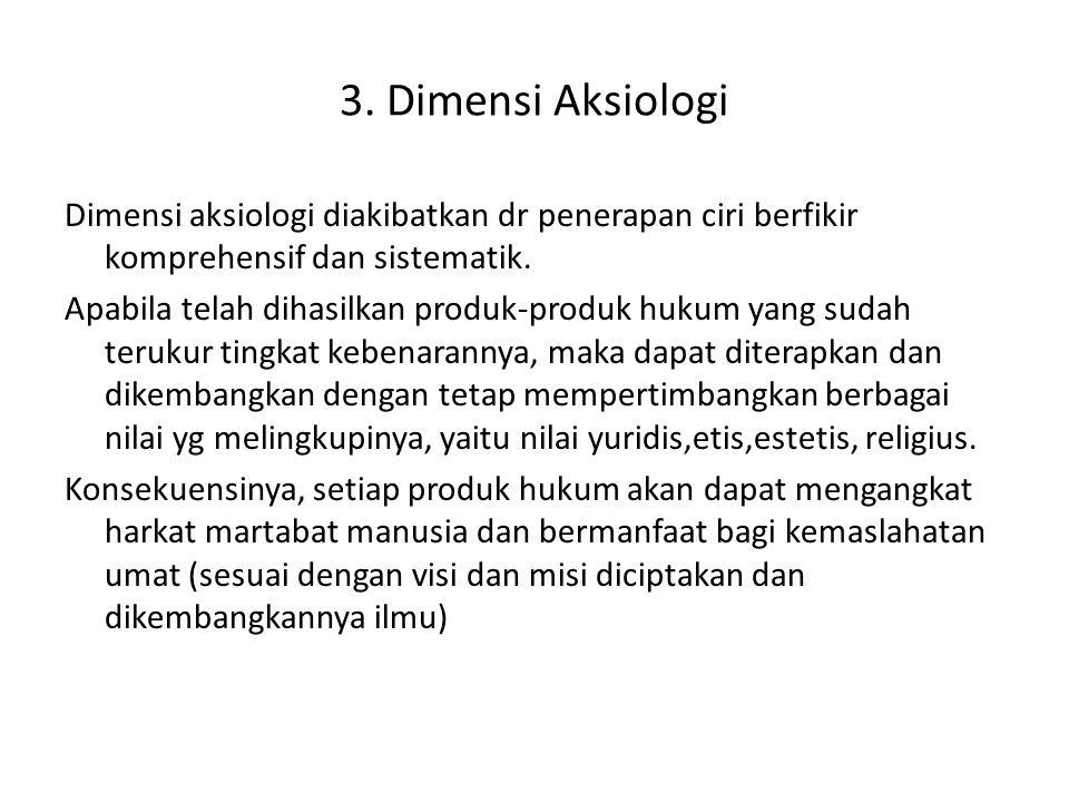 3. Dimensi Aksiologi Dimensi aksiologi diakibatkan dr penerapan ciri berfikir komprehensif dan sistematik. Apabila telah dihasilkan produk-produk huku
