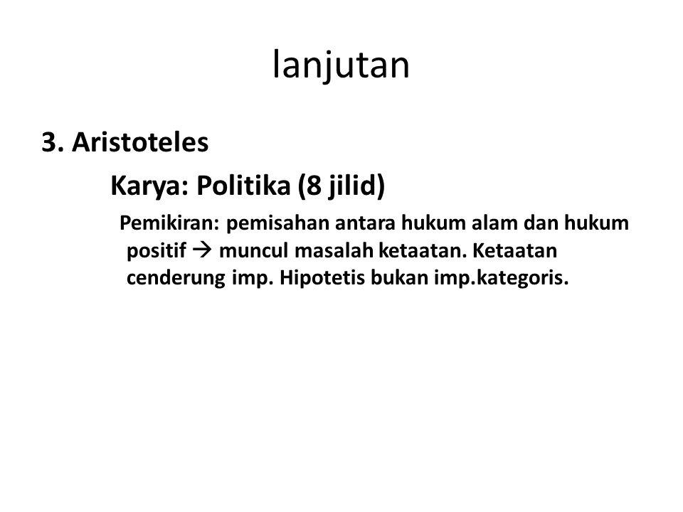 lanjutan 3. Aristoteles Karya: Politika (8 jilid) Pemikiran: pemisahan antara hukum alam dan hukum positif  muncul masalah ketaatan. Ketaatan cenderu