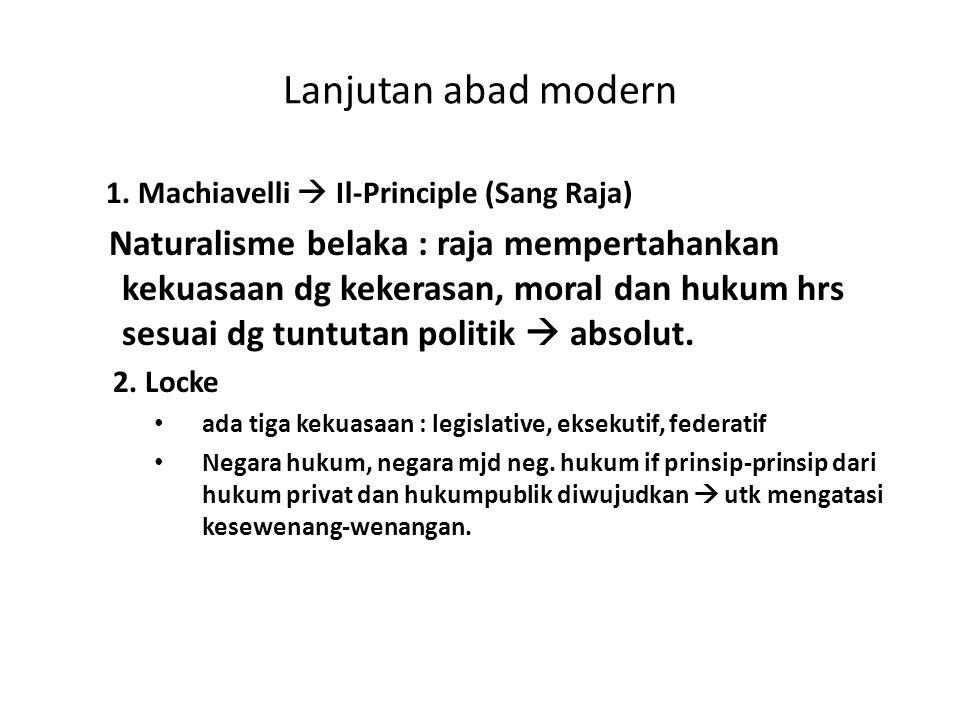 Lanjutan abad modern 1. Machiavelli  Il-Principle (Sang Raja) Naturalisme belaka : raja mempertahankan kekuasaan dg kekerasan, moral dan hukum hrs se
