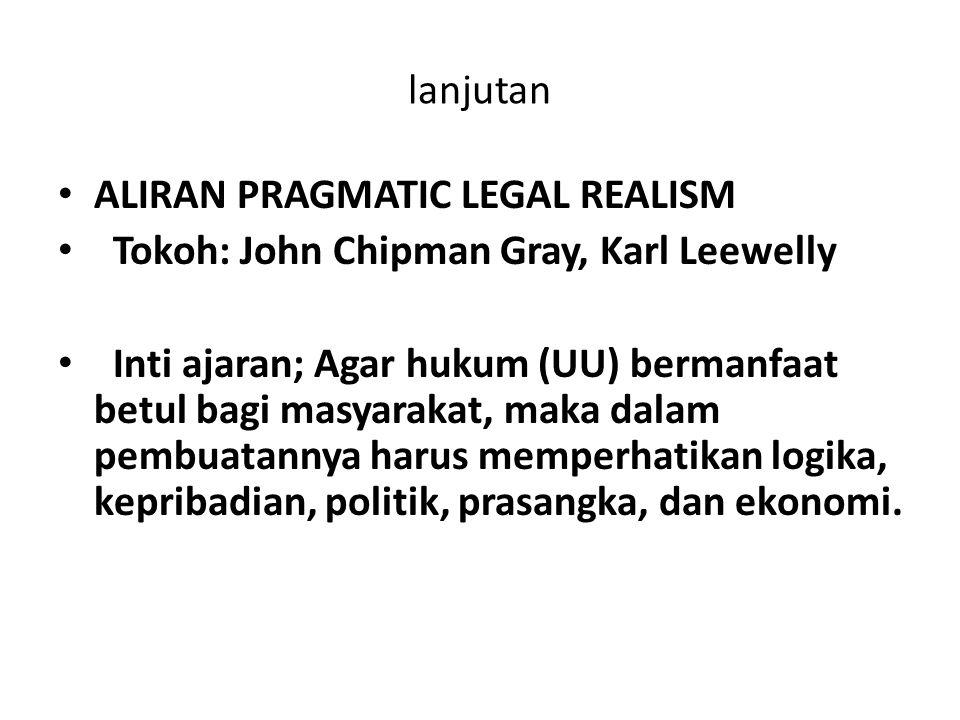 lanjutan ALIRAN PRAGMATIC LEGAL REALISM Tokoh: John Chipman Gray, Karl Leewelly Inti ajaran; Agar hukum (UU) bermanfaat betul bagi masyarakat, maka da