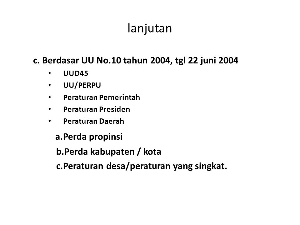 lanjutan c. Berdasar UU No.10 tahun 2004, tgl 22 juni 2004 UUD45 UU/PERPU Peraturan Pemerintah Peraturan Presiden Peraturan Daerah a.Perda propinsi b.