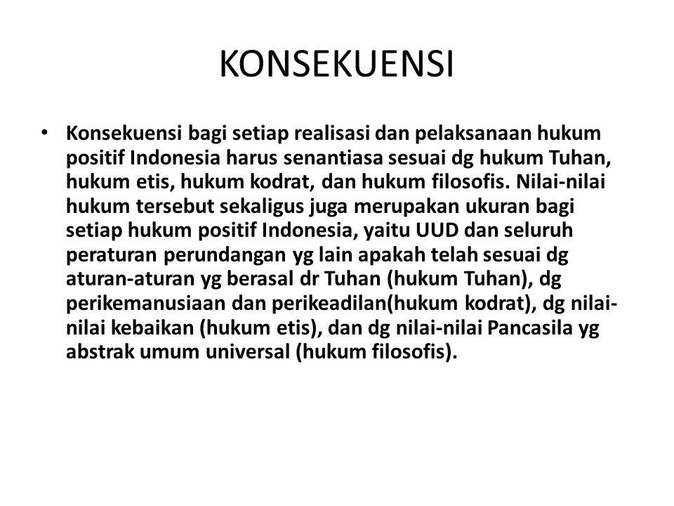KONSEKUENSI Konsekuensi bagi setiap realisasi dan pelaksanaan hukum positif Indonesia harus senantiasa sesuai dg hukum Tuhan, hukum etis, hukum kodrat