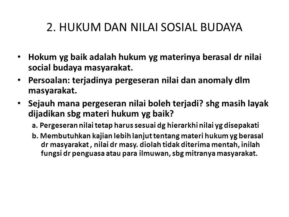 2. HUKUM DAN NILAI SOSIAL BUDAYA Hokum yg baik adalah hukum yg materinya berasal dr nilai social budaya masyarakat. Persoalan: terjadinya pergeseran n