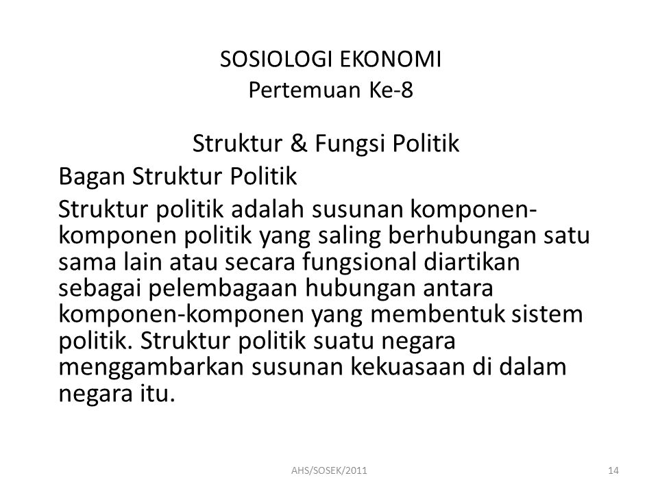 SOSIOLOGI EKONOMI Pertemuan Ke-8 Struktur & Fungsi Politik Bagan Struktur Politik Struktur politik adalah susunan komponen- komponen politik yang saling berhubungan satu sama lain atau secara fungsional diartikan sebagai pelembagaan hubungan antara komponen-komponen yang membentuk sistem politik.