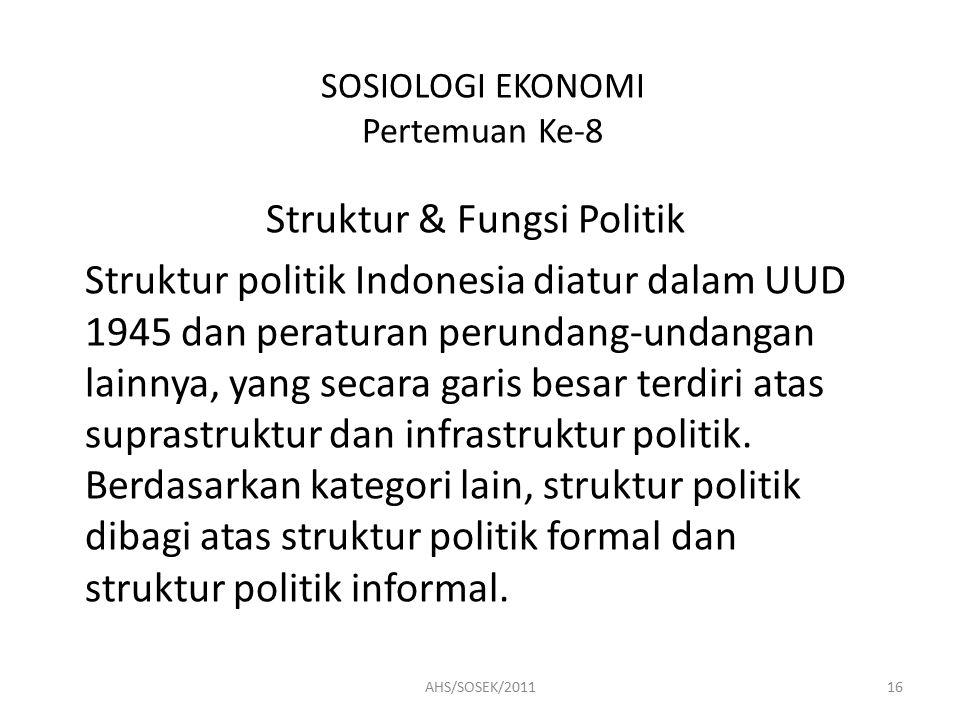 SOSIOLOGI EKONOMI Pertemuan Ke-8 Struktur & Fungsi Politik Struktur politik Indonesia diatur dalam UUD 1945 dan peraturan perundang-undangan lainnya, yang secara garis besar terdiri atas suprastruktur dan infrastruktur politik.
