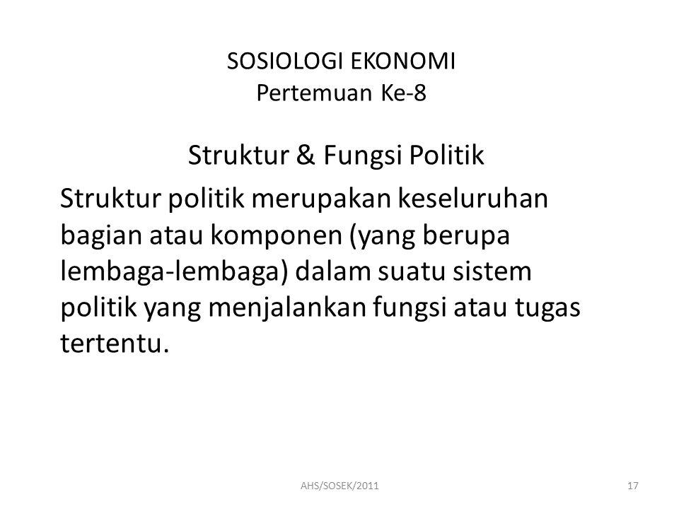 SOSIOLOGI EKONOMI Pertemuan Ke-8 Struktur & Fungsi Politik Struktur politik merupakan keseluruhan bagian atau komponen (yang berupa lembaga-lembaga) dalam suatu sistem politik yang menjalankan fungsi atau tugas tertentu.