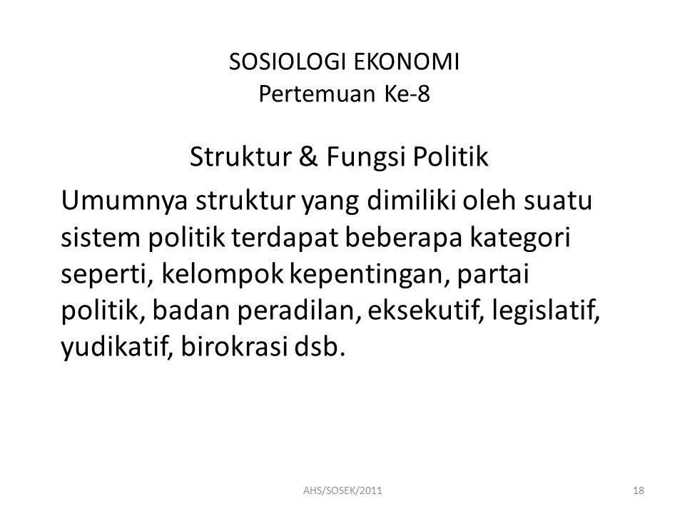 SOSIOLOGI EKONOMI Pertemuan Ke-8 Struktur & Fungsi Politik Umumnya struktur yang dimiliki oleh suatu sistem politik terdapat beberapa kategori seperti, kelompok kepentingan, partai politik, badan peradilan, eksekutif, legislatif, yudikatif, birokrasi dsb.