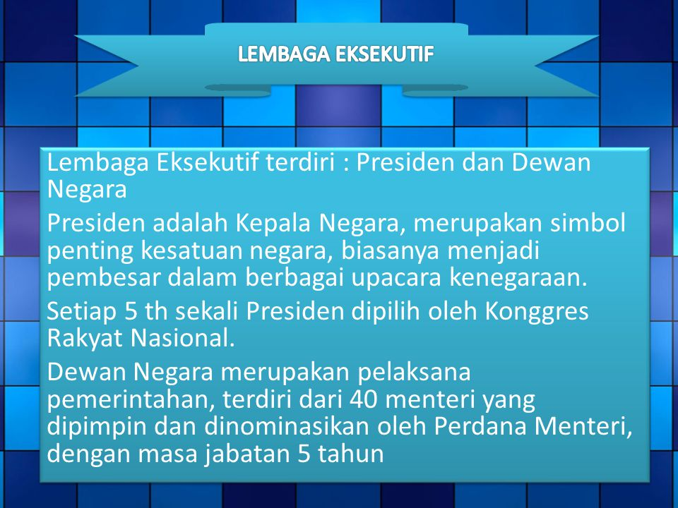 Lembaga Eksekutif terdiri : Presiden dan Dewan Negara Presiden adalah Kepala Negara, merupakan simbol penting kesatuan negara, biasanya menjadi pembes