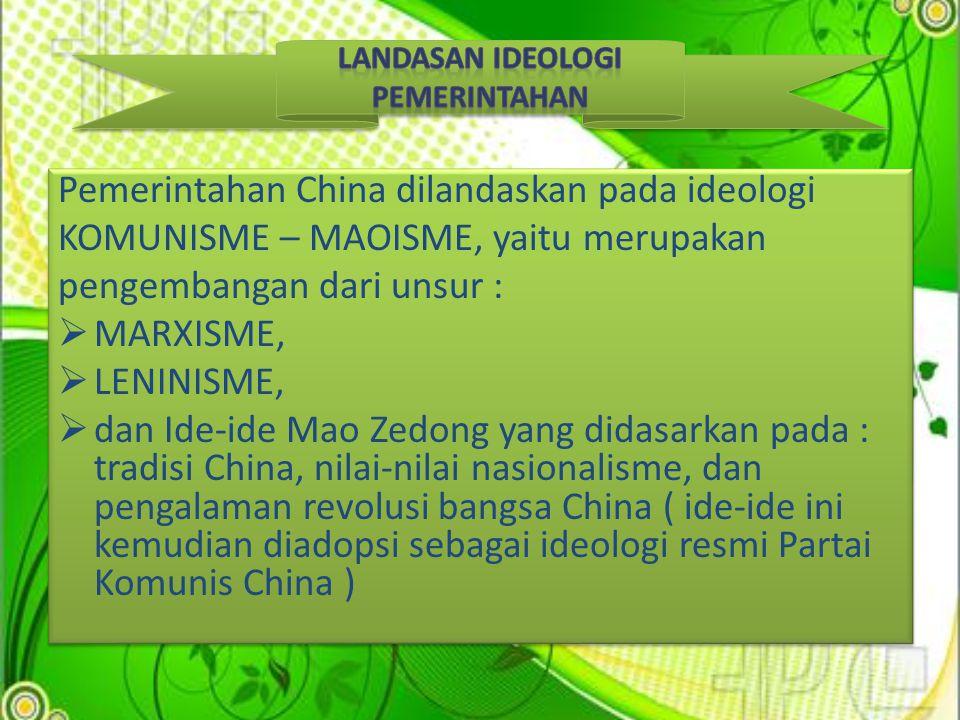Pemerintahan China dilandaskan pada ideologi KOMUNISME – MAOISME, yaitu merupakan pengembangan dari unsur :  MARXISME,  LENINISME,  dan Ide-ide Mao