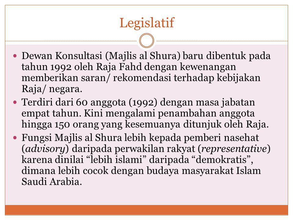 Legislatif Dewan Konsultasi (Majlis al Shura) baru dibentuk pada tahun 1992 oleh Raja Fahd dengan kewenangan memberikan saran/ rekomendasi terhadap kebijakan Raja/ negara.