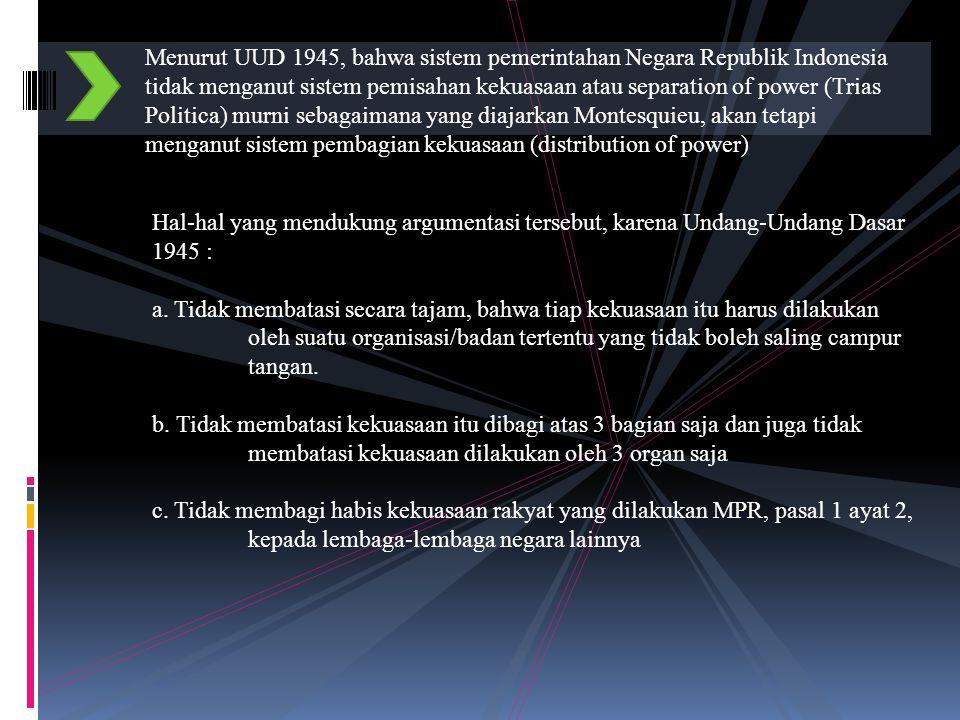 Menurut UUD 1945, bahwa sistem pemerintahan Negara Republik Indonesia tidak menganut sistem pemisahan kekuasaan atau separation of power (Trias Politica) murni sebagaimana yang diajarkan Montesquieu, akan tetapi menganut sistem pembagian kekuasaan (distribution of power) Hal-hal yang mendukung argumentasi tersebut, karena Undang-Undang Dasar 1945 : a.