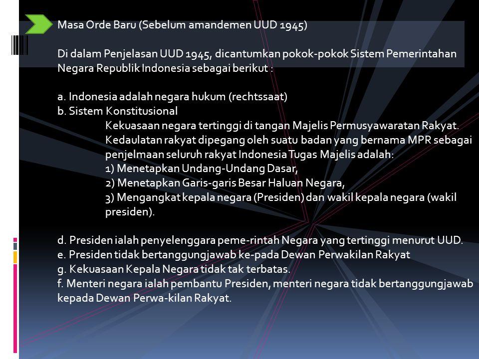 Masa Orde Baru (Sebelum amandemen UUD 1945) Di dalam Penjelasan UUD 1945, dicantumkan pokok-pokok Sistem Pemerintahan Negara Republik Indonesia sebagai berikut : a.