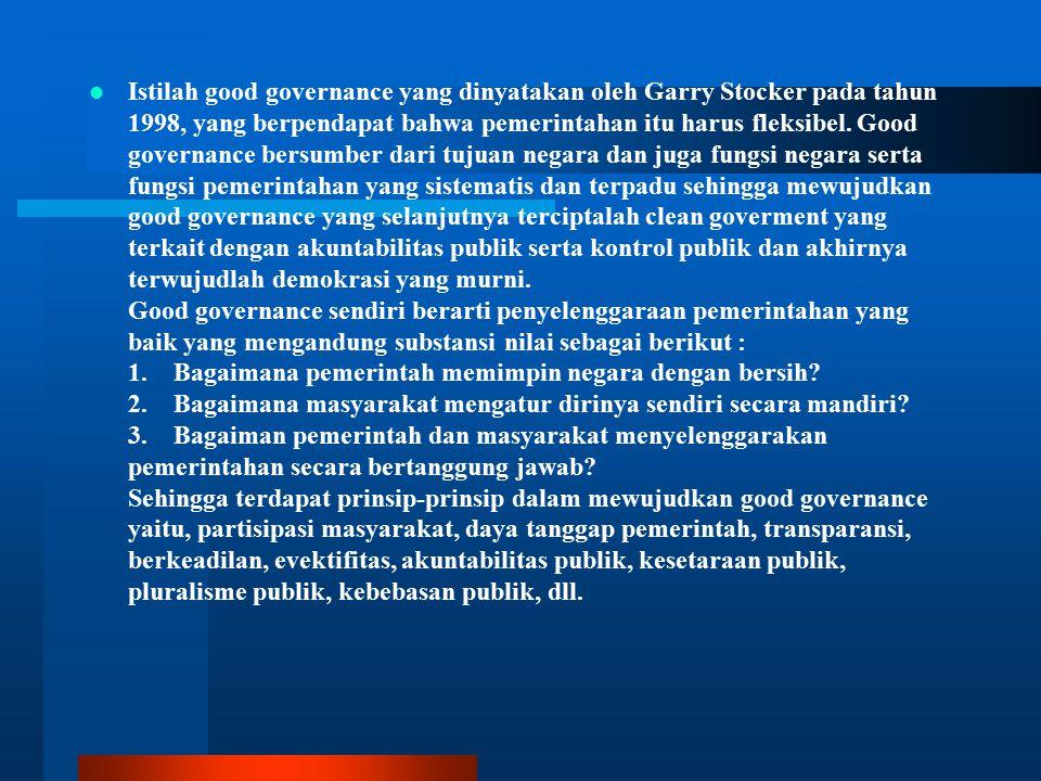 Istilah good governance yang dinyatakan oleh Garry Stocker pada tahun 1998, yang berpendapat bahwa pemerintahan itu harus fleksibel. Good governance b