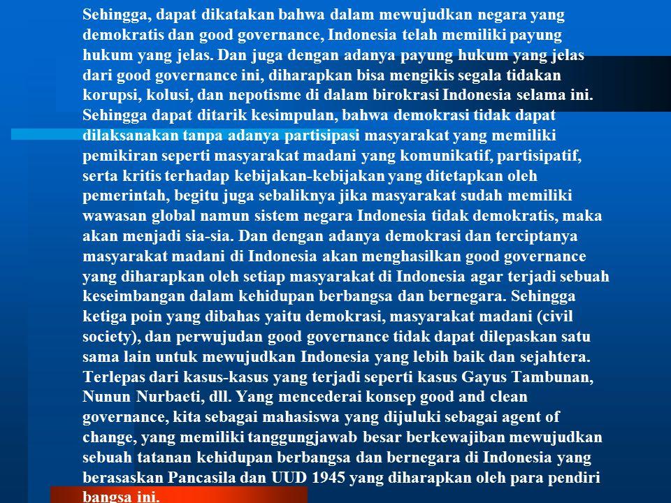 Sehingga, dapat dikatakan bahwa dalam mewujudkan negara yang demokratis dan good governance, Indonesia telah memiliki payung hukum yang jelas. Dan jug