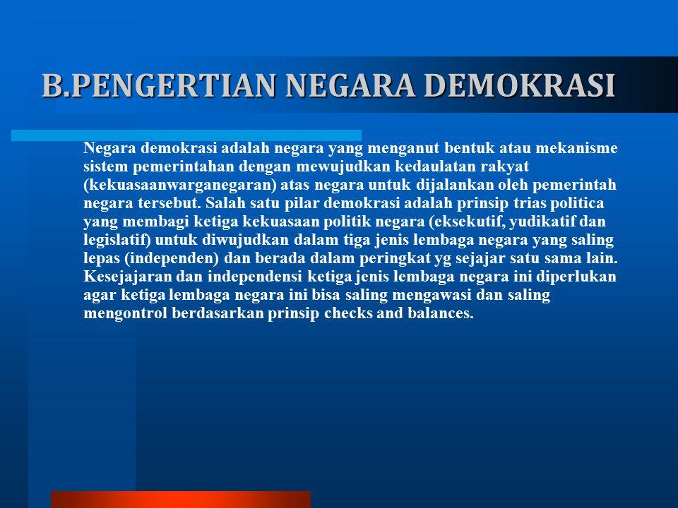 B.PENGERTIAN NEGARA DEMOKRASI Negara demokrasi adalah negara yang menganut bentuk atau mekanisme sistem pemerintahan dengan mewujudkan kedaulatan rakyat (kekuasaanwarganegaran) atas negara untuk dijalankan oleh pemerintah negara tersebut.