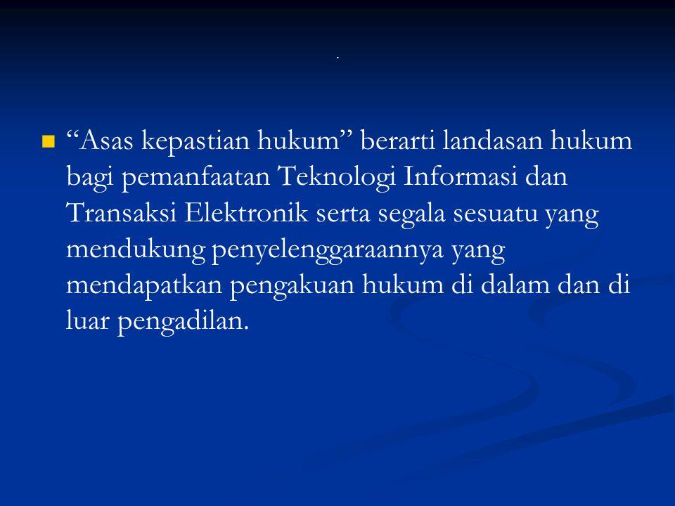 """. """"Asas kepastian hukum"""" berarti landasan hukum bagi pemanfaatan Teknologi Informasi dan Transaksi Elektronik serta segala sesuatu yang mendukung peny"""