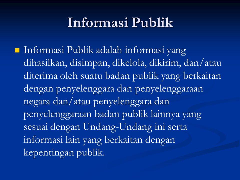 Informasi Publik Informasi Publik adalah informasi yang dihasilkan, disimpan, dikelola, dikirim, dan/atau diterima oleh suatu badan publik yang berkai