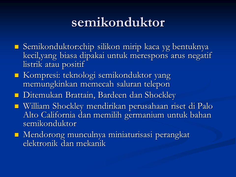 semikonduktor Semikonduktor:chip silikon mirip kaca yg bentuknya kecil,yang biasa dipakai untuk merespons arus negatif listrik atau positif Semikonduk